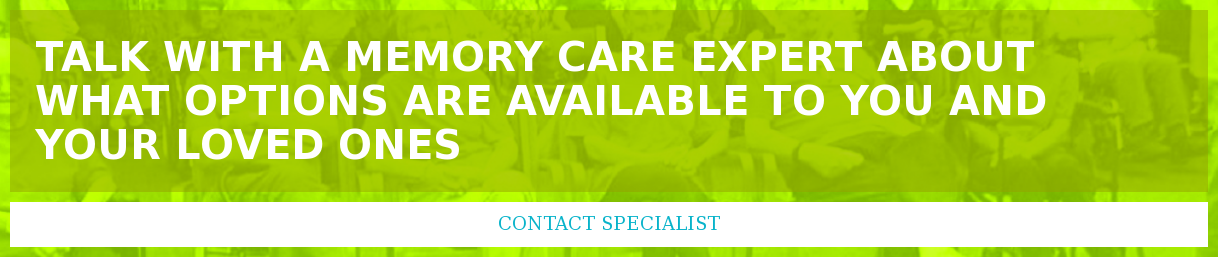 Talk with a memory care expert about what options are available to you and  your loved ones Contact Specialist