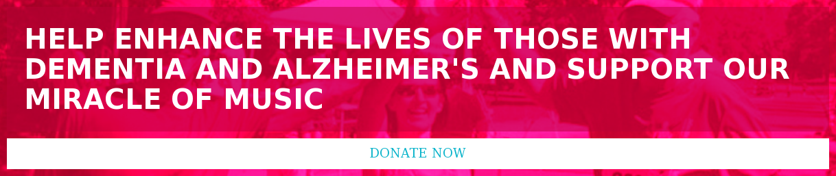 Help enhance the lives of those with dementia and alzheimer's and support our  Miracle of Music Donate Now