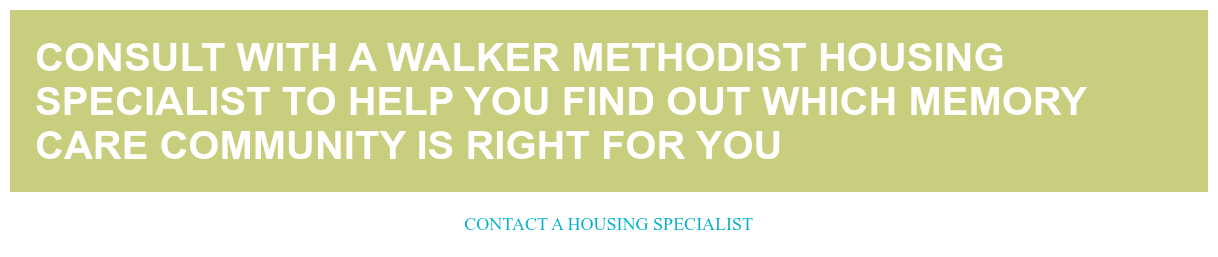 Consult with a Walker Methodist Housing Specialist to help you find out which  memory care community is right for you Contact a Housing Specialist